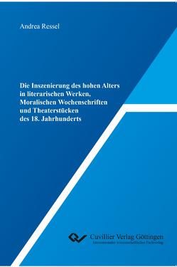 Die Inszenierung des hohen Alters in literarischen Werken, Moralischen Wochenschriften und Theaterstücken des 18. Jahrhunderts von Ressel,  Andrea
