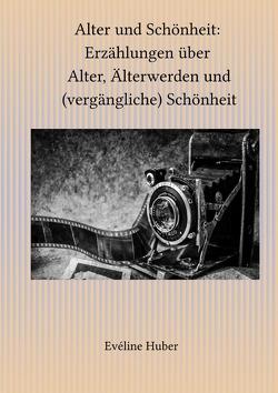 Alter und Schönheit: Erzählungen über Alter, Älterwerden und (vergängliche) Schönheit von Huber,  Evéline