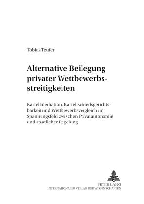 Alternative Beilegung privater Wettbewerbsstreitigkeiten von Teufer,  Tobias