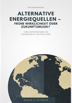 Alternative Energiequellen – Frühe Wirklichkeit oder Zukunftsmusik? von Petrovic,  Dennis Aleksandar