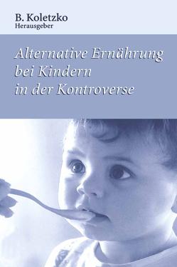 Alternative Ernährung bei Kindern in der Kontroverse von Koletzko,  B.