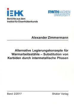 Alternative Legierungskonzepte für Warmarbeitsstähle – Substitution von Karbiden durch intermetallische Phasen von Zimmermann,  Alexander