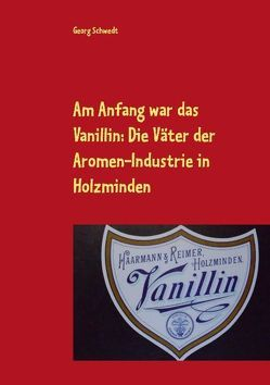 Am Anfang war das Vanillin: Die Väter der Aromen-Industrie in Holzminden von Schwedt,  Georg