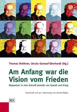 Am Anfang war die Vision vom Frieden von Roithner,  Thomas, Ursula,  Gamauf-Eberhardt