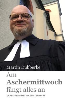 Am Aschermittwoch fängt alles an von Dubberke,  Martin