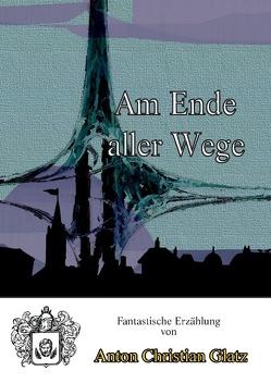 Am Ende aller Wege von Glatz,  Anton Christian