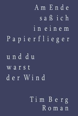 Am Ende saß ich in einem Papierflieger und du warst der Wind von Berg,  Tim, Berg,  Winfried