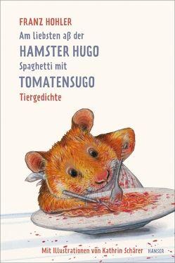 Am liebsten aß der Hamster Hugo Spaghetti mit Tomatensugo von Hohler,  Franz, Schärer,  Kathrin