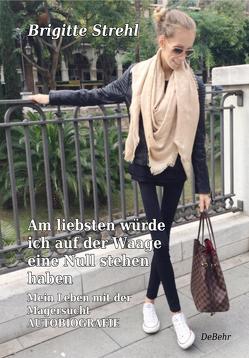 Am liebsten würde ich auf der Waage eine Null stehen haben – Mein Leben mit der Magersucht – Autobiografie von Strehl,  Brigitte