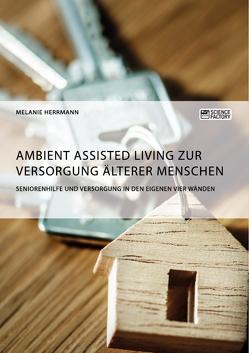 Ambient Assisted Living zur Versorgung älterer Menschen. Seniorenhilfe und Versorgung in den eigenen vier Wänden von Herrmann,  Melanie
