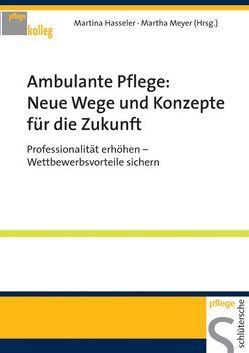 Ambulante Pflege: Neue Wege und Konzepte für die Zukunft von Hasseler,  Martina, Meyer,  Martha