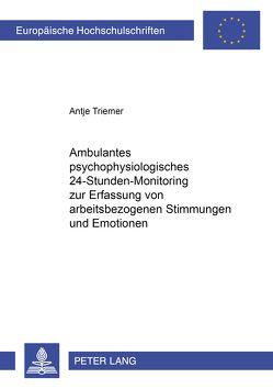 Ambulantes psychophysiologisches 24-Stunden-Monitoring zur Erfassung von arbeitsbezogenen Stimmungen und Emotionen von Triemer,  Antje