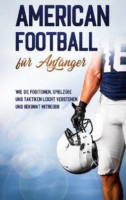 American Football für Anfänger: Wie Sie Positionen, Spielzüge und Taktiken leicht verstehen und gekonnt mitreden von Kosel,  Martin