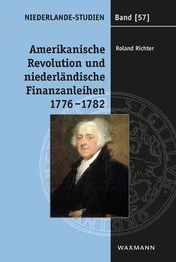 Amerikanische Revolution und niederländische Finanzanleihen1776-1782 von Richter,  Roland