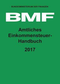 Amtliches Einkommensteuer-Handbuch 2017 von Bundesministerium der Finanzen (BMF)