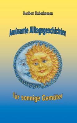 Amüsante Alltagsgeschichten für sonnige Gemüter von Haberhausen,  Heribert
