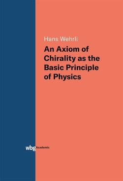 An Axiom of Chirality as the Basic Principle of Physics von Wehrli,  Hans