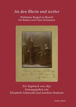 An den Rhein und weiter. Woldemar Bargiel zu Besuch bei Robert und Clara Schumann von Bargiel,  Woldemar, Draheim,  Joachim, Schmiedel,  Elisabeth