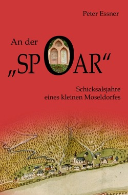 An der Spoar – Schicksalsjahre eines kleinen Moseldorfes von Essner,  Peter