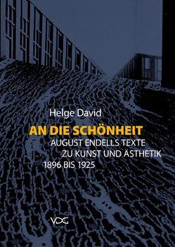 An die Schönheit. August Endells Texte zu Kunst und Ästhetik 1896 bis 1925 von David,  Helge