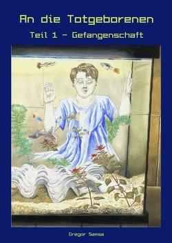 An die Totgeborenen Teil 1 – Gefangenschaft von Boose,  Ruth, Samsa,  Gregor