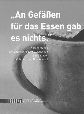 """""""An Gefäßen für das Essen gab es nichts."""" Keramikfunde zur Geschichte der sowjetischen Speziallager Mühlberg und Buchenwald von Häder,  Ulf, Landau,  Julia Franziska, Langeheine,  Romy, Zentek,  Sabine"""