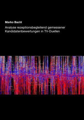 Analyse rezeptionsbegleitend gemessener Kandidatenbewertungen in TV-Duellen von Bachl,  Marko