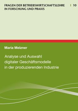 Analyse und Auswahl digitaler Geschäftsmodelle in der produzierenden Industrie von Maria,  Melzner