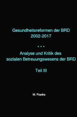 Analyse und Kritik des sozialen Betreuungswesens der BRD / Gesundheitsreformen der BRD 2002-2017 von Franke,  M.