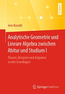 Analytische Geometrie und Lineare Algebra zwischen Abitur und Studium I von Kunath,  Jens