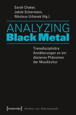 Analyzing Black Metal – Transdisziplinäre Annäherungen an ein düsteres Phänomen der Musikkultur von Chaker,  Sarah, Schermann,  Jakob, Urbanek,  Nikolaus