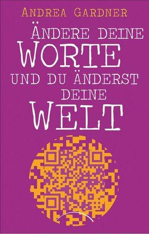 Ändere deine Worte und du änderst deine Welt von Gardner,  Andrea, Klingbeil,  Yutta