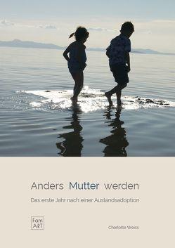 Anders Mutter werden. Das erste Jahr nach einer Auslandsadoption (famart.de) von Weiss,  Charlotte