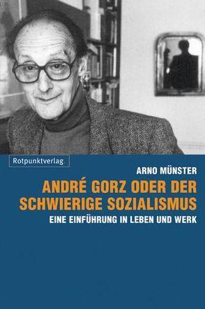 André Gorz oder der schwierige Sozialismus von Münster,  Arno, Münster,  Arno