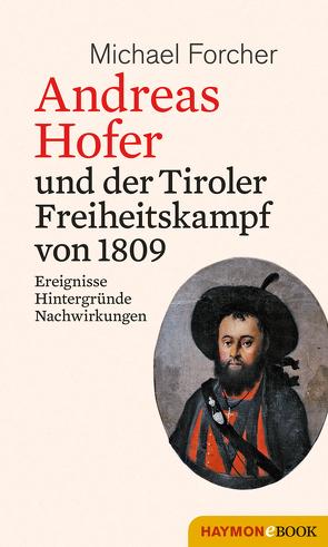 Andreas Hofer und der Tiroler Freiheitskampf von 1809 von Forcher,  Michael