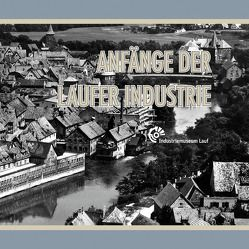 Anfänge der Laufer Industrie von Förderverein Industriemuseum Lauf e.V.