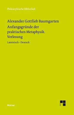 Anfangsgründe der praktischen Metaphysik von Aichele,  Alexander, Baumgarten,  Alexander Gottlieb