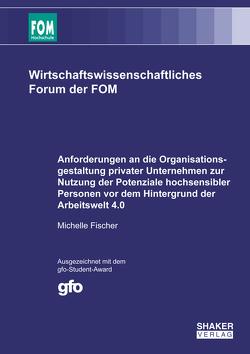 Anforderungen an die Organisationsgestaltung privater Unternehmen zur Nutzung der Potenziale hochsensibler Personen vor dem Hintergrund der Arbeitswelt 4.0 von Fischer,  Michelle