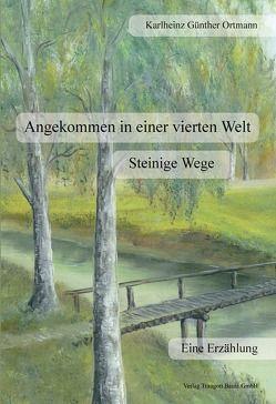 Angekommen in einer vierten Welt Steinige Wege von Ortmann,  Karlheinz Günter
