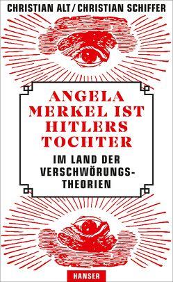 Angela Merkel ist Hitlers Tochter. Im Land der Verschwörungstheorien von Alt,  Christian, Schiffer,  Christian