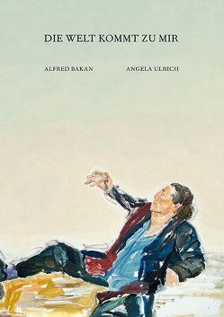 Angela Ulrich – Alfred Bakan: Die Welt kommt zu mir von Bakan,  Alfred, Gallwitz,  Klaus, Ulrich,  Angela