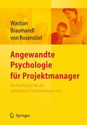 Angewandte Psychologie für Projektmanager. Ein Praxisbuch für das erfolgreiche Projektmanagement von Braumandl,  Isabell, Rosenstiel,  Lutz, Wastian,  Monika