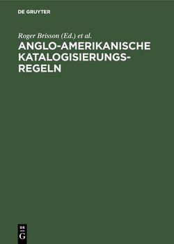 Anglo-Amerikanische Katalogisierungsregeln von Brisson,  Roger, Croissant,  Charles R., Hutchinson,  Heidi, Münnich,  Monika, Popst,  Hans, Schubert,  Hans-Jürgen