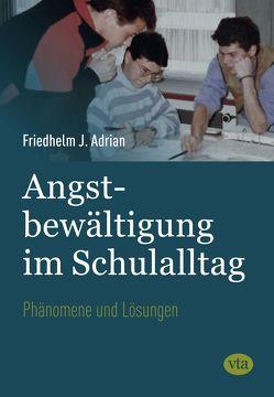 Angstbewältigung im Schulalltag von Adrian,  Friedhelm J.
