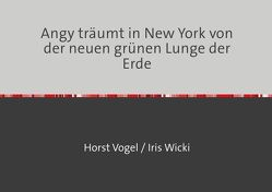 Angy träumt in New York von der neuen grünen Lunge der Erde von Schulz,  Yvonne, Vogel,  Horst, Wicki,  Iris