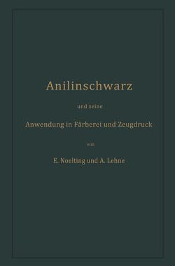 Anilinschwarz und seine Anwendung in Färberei und Zeugdruck von Lehne,  Adolf, Noelting,  Emilie