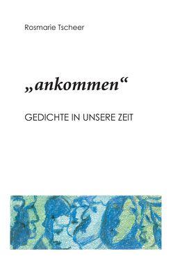 """""""ankommen"""" von Tscheer,  Rosmarie"""