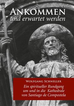 Ankommen und erwartet werden – Ein spiritueller Rundgang um und in die Kathedrale von Santiago de Compostela von Schneller,  Wolfgang