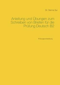Anleitung und Übungen zum Schreiben von Briefen für die Prüfung Deutsch B2 von Sui,  Dennis