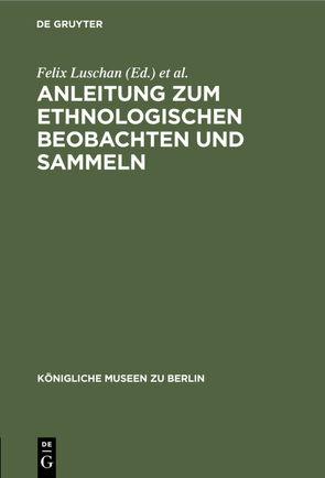 Anleitung zum ethnologischen Beobachten und Sammeln von Ankermann,  B., Königliche Museen zu Berlin, Luschan,  Felix